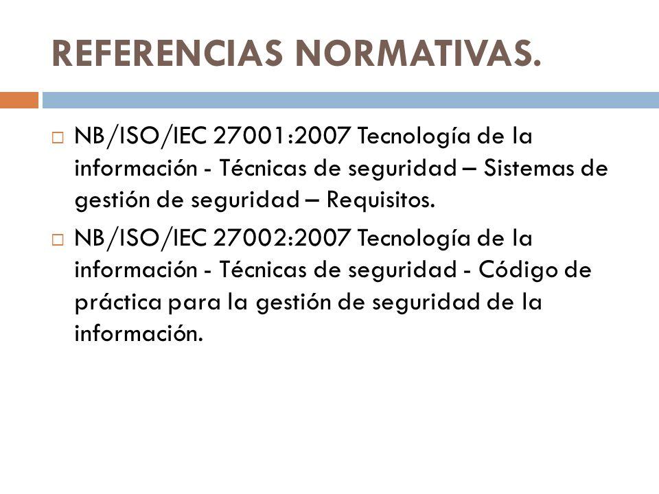 REFERENCIAS NORMATIVAS. NB/ISO/IEC 27001:2007 Tecnología de la información - Técnicas de seguridad – Sistemas de gestión de seguridad – Requisitos. NB