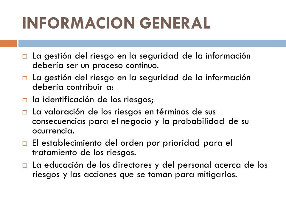INFORMACION GENERAL La gestión del riesgo en la seguridad de la información debería ser un proceso continuo. La gestión del riesgo en la seguridad de