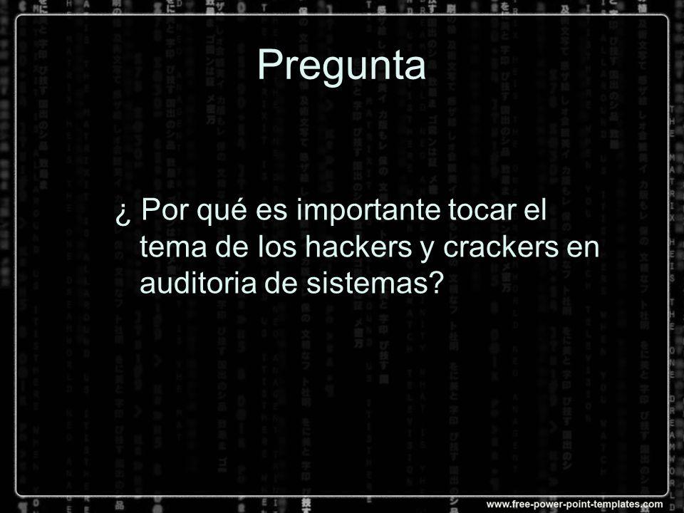 Pregunta ¿ Por qué es importante tocar el tema de los hackers y crackers en auditoria de sistemas?