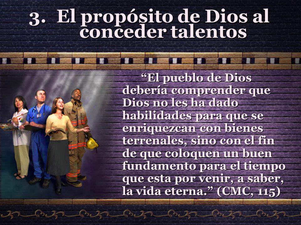 3.El propósito de Dios al conceder talentos El pueblo de Dios debería comprender que Dios no les ha dado habilidades para que se enriquezcan con biene
