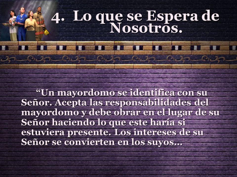 4.Lo que se Espera de Nosotros. Un mayordomo se identifica con su Señor. Acepta las responsabilidades del mayordomo y debe obrar en el lugar de su Señ