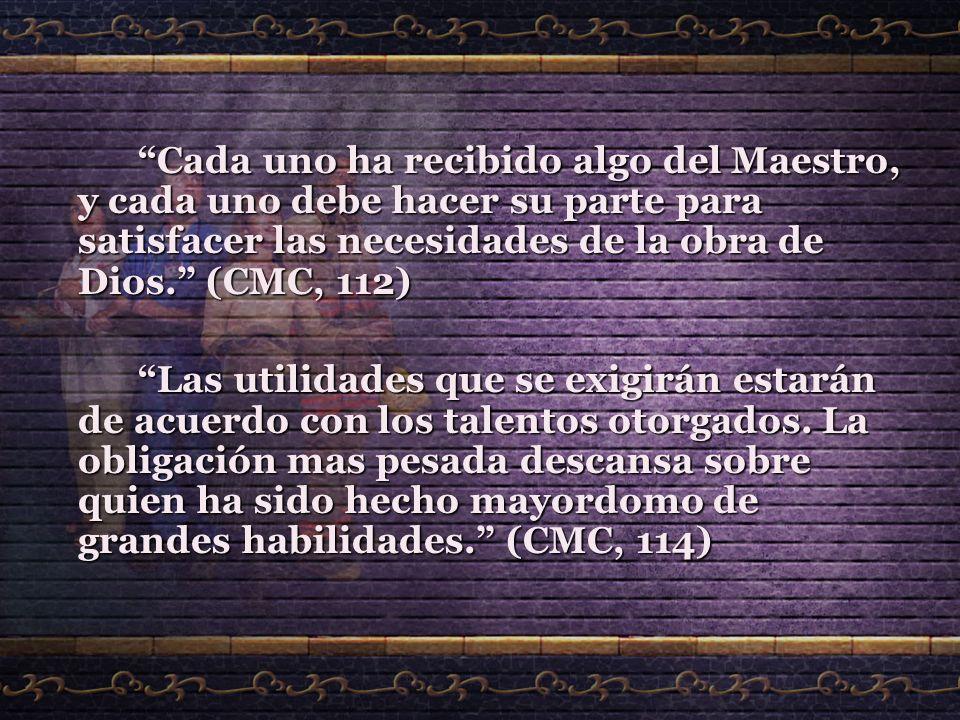 Cada uno ha recibido algo del Maestro, y cada uno debe hacer su parte para satisfacer las necesidades de la obra de Dios. (CMC, 112) Las utilidades qu