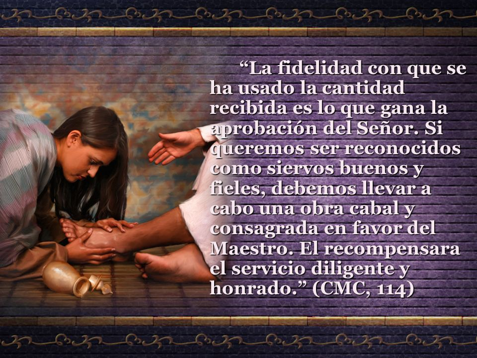 La fidelidad con que se ha usado la cantidad recibida es lo que gana la aprobación del Señor. Si queremos ser reconocidos como siervos buenos y fieles