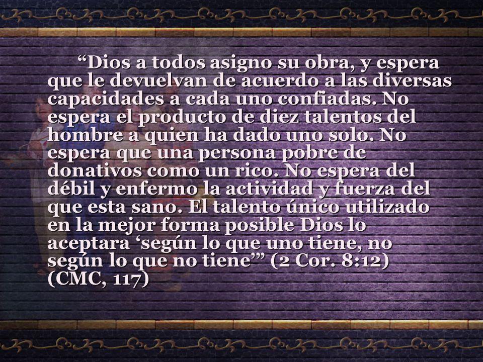 Dios a todos asigno su obra, y espera que le devuelvan de acuerdo a las diversas capacidades a cada uno confiadas. No espera el producto de diez talen