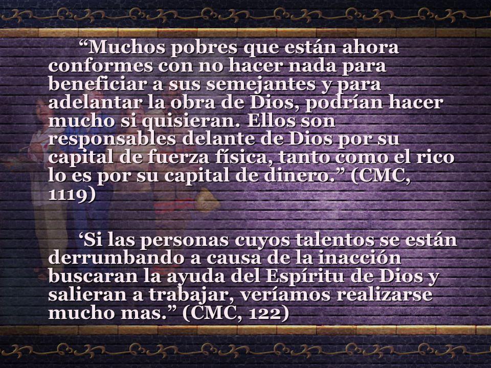 Muchos pobres que están ahora conformes con no hacer nada para beneficiar a sus semejantes y para adelantar la obra de Dios, podrían hacer mucho si qu