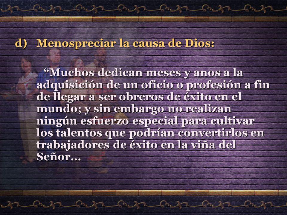 d)Menospreciar la causa de Dios: Muchos dedican meses y anos a la adquisición de un oficio o profesión a fin de llegar a ser obreros de éxito en el mu