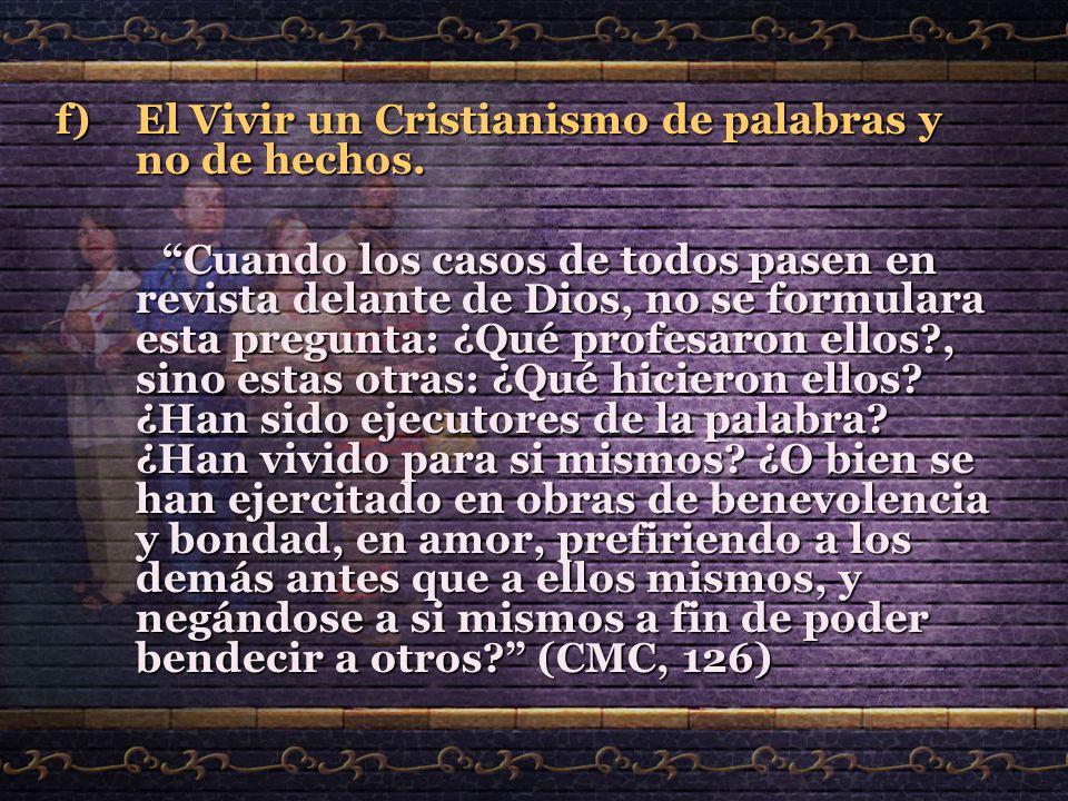 f)El Vivir un Cristianismo de palabras y no de hechos. Cuando los casos de todos pasen en revista delante de Dios, no se formulara esta pregunta: ¿Qué