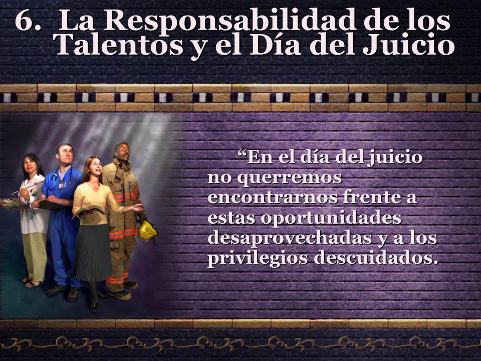 6.La Responsabilidad de los Talentos y el Día del Juicio En el día del juicio no querremos encontrarnos frente a estas oportunidades desaprovechadas y