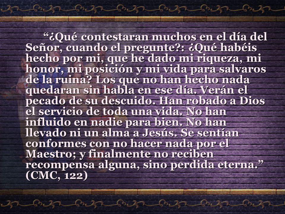 ¿Qué contestaran muchos en el día del Señor, cuando el pregunte?: ¿Qué habéis hecho por mi, que he dado mi riqueza, mi honor, mi posición y mi vida pa