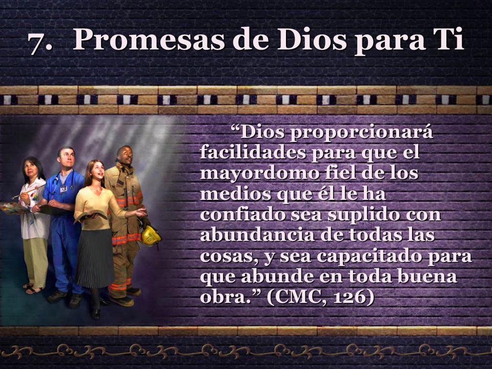 7.Promesas de Dios para Ti Dios proporcionará facilidades para que el mayordomo fiel de los medios que él le ha confiado sea suplido con abundancia de