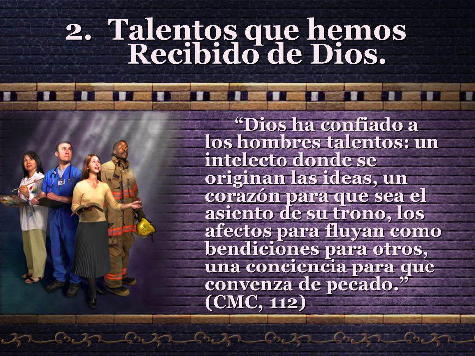 2.T alentos que hemos Recibido de Dios. Dios ha confiado a los hombres talentos: un intelecto donde se originan las ideas, un corazón para que sea el