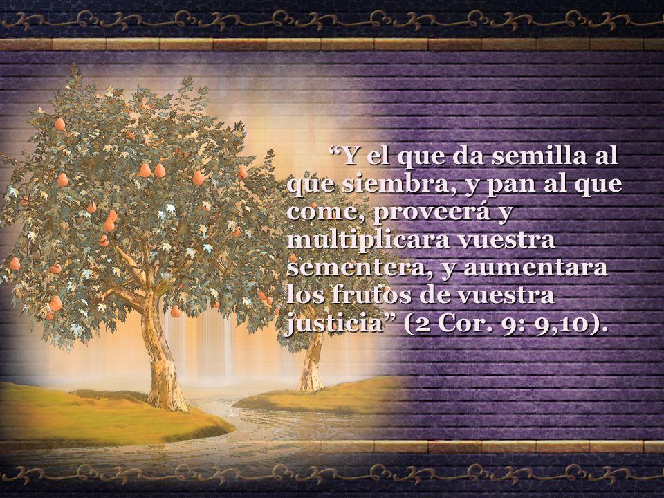 Y el que da semilla al que siembra, y pan al que come, proveerá y multiplicara vuestra sementera, y aumentara los frutos de vuestra justicia (2 Cor. 9