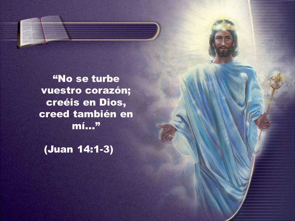 No se turbe vuestro corazón; creéis en Dios, creed también en mí... (Juan 14:1-3)
