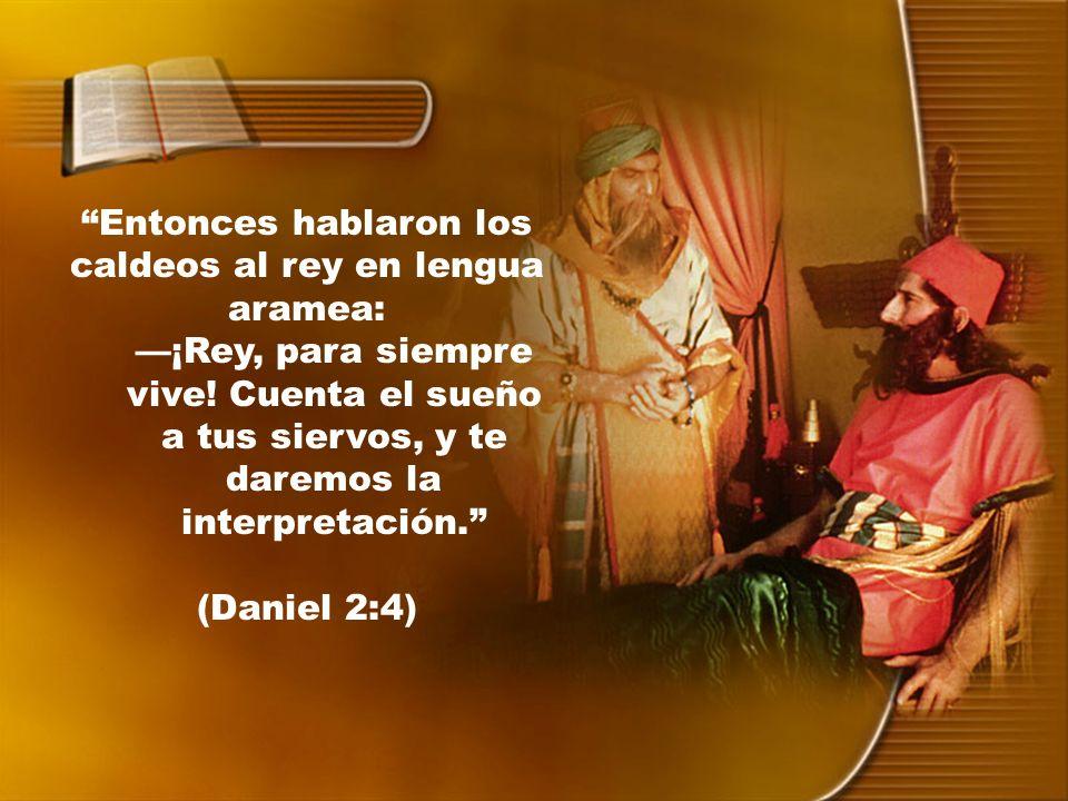 Entonces hablaron los caldeos al rey en lengua aramea: ¡Rey, para siempre vive! Cuenta el sueño a tus siervos, y te daremos la interpretación. (Daniel