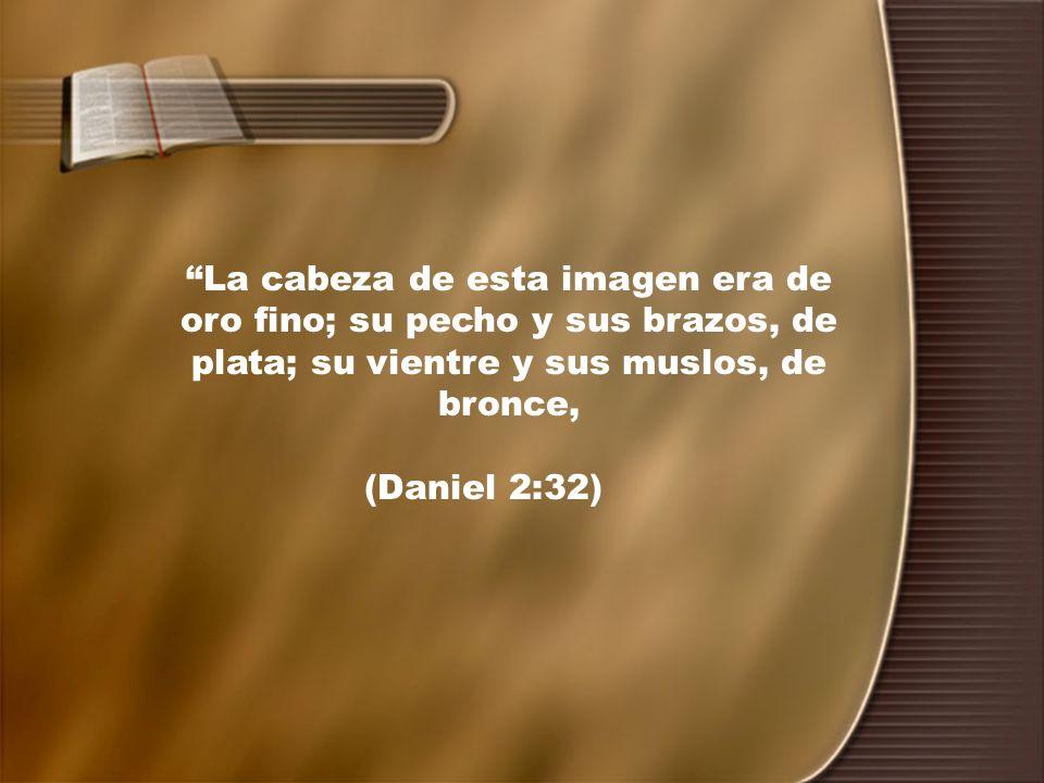 La cabeza de esta imagen era de oro fino; su pecho y sus brazos, de plata; su vientre y sus muslos, de bronce, (Daniel 2:32)