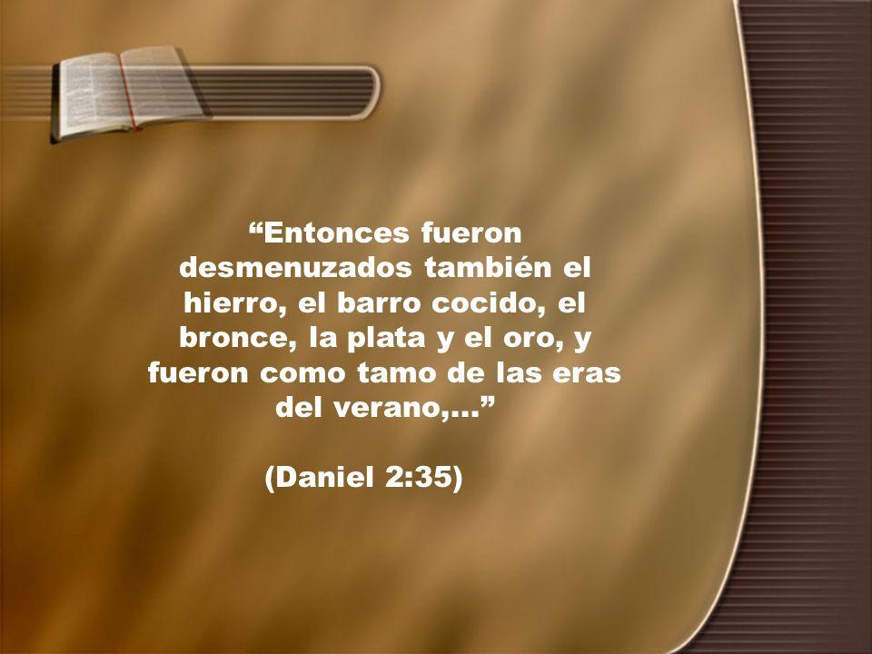Entonces fueron desmenuzados también el hierro, el barro cocido, el bronce, la plata y el oro, y fueron como tamo de las eras del verano,... (Daniel 2