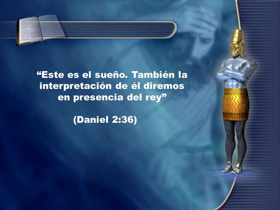 Este es el sueño. También la interpretación de él diremos en presencia del rey (Daniel 2:36)