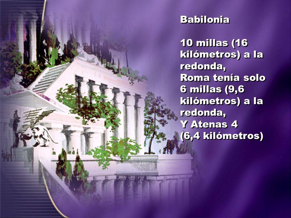Babilonia 10 millas (16 kilómetros) a la redonda, Roma tenía solo 6 millas (9,6 kilómetros) a la redonda, Y Atenas 4 (6,4 kilómetros) Babilonia 10 mil