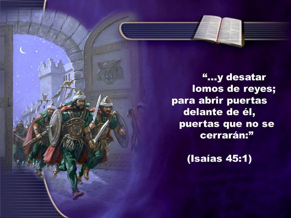...y desatar lomos de reyes; para abrir puertas delante de él, puertas que no se cerrarán: (Isaías 45:1)