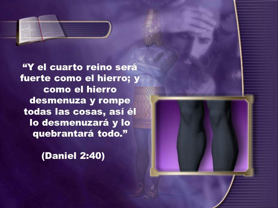Y el cuarto reino será fuerte como el hierro; y como el hierro desmenuza y rompe todas las cosas, así él lo desmenuzará y lo quebrantará todo. (Daniel