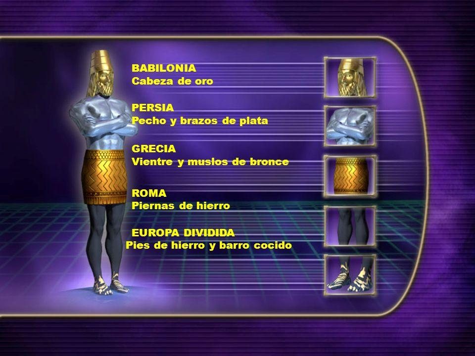 BABILONIA Cabeza de oro PERSIA Pecho y brazos de plata GRECIA Vientre y muslos de bronce ROMA Piernas de hierro EUROPA DIVIDIDA Pies de hierro y barro cocido