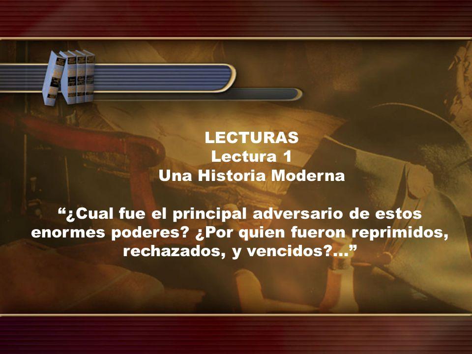LECTURAS Lectura 1 Una Historia Moderna ¿Cual fue el principal adversario de estos enormes poderes? ¿Por quien fueron reprimidos, rechazados, y vencid
