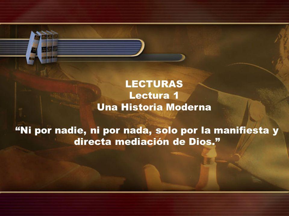 LECTURAS Lectura 1 Una Historia Moderna Ni por nadie, ni por nada, solo por la manifiesta y directa mediación de Dios.