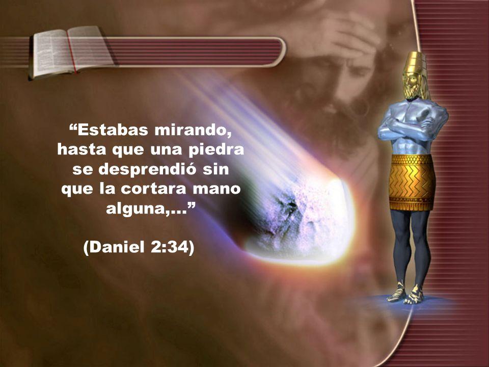 Estabas mirando, hasta que una piedra se desprendió sin que la cortara mano alguna,... (Daniel 2:34)