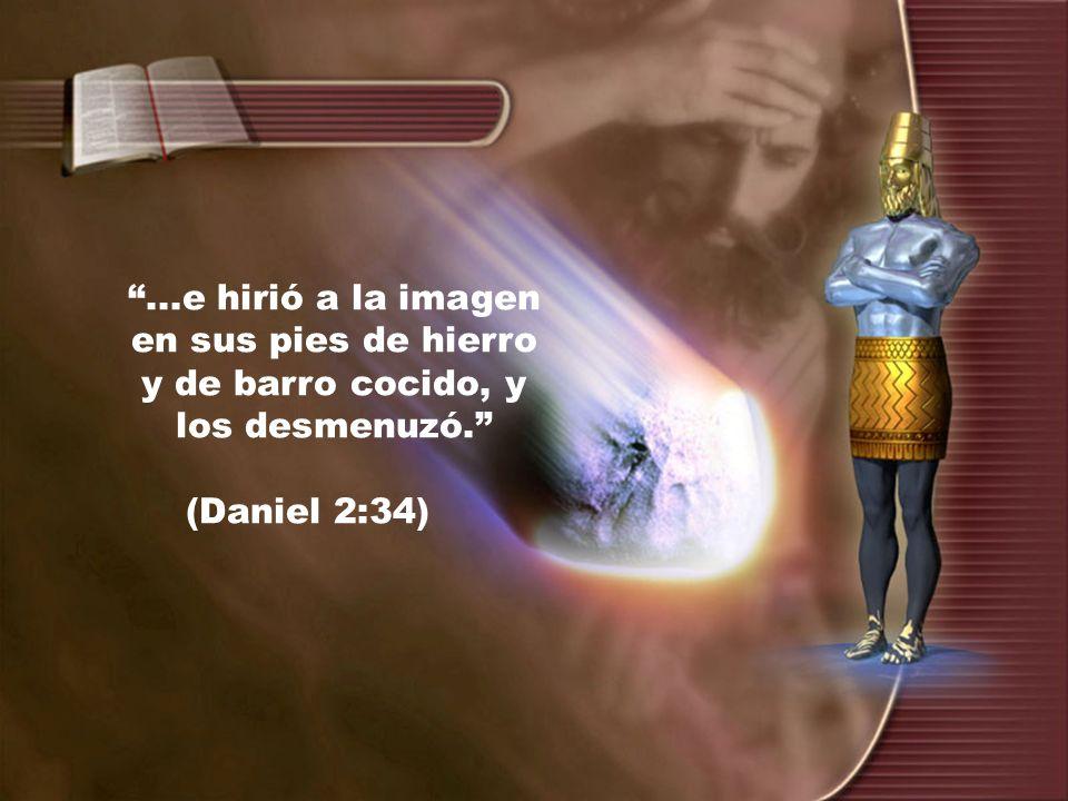 ...e hirió a la imagen en sus pies de hierro y de barro cocido, y los desmenuzó. (Daniel 2:34)