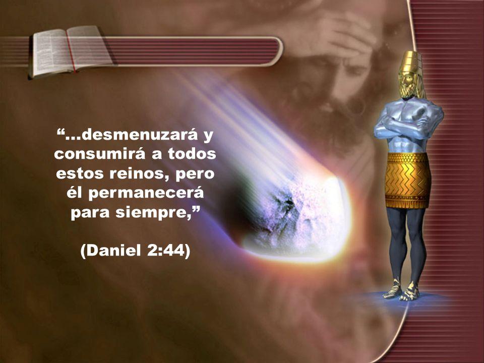 ...desmenuzará y consumirá a todos estos reinos, pero él permanecerá para siempre, (Daniel 2:44)