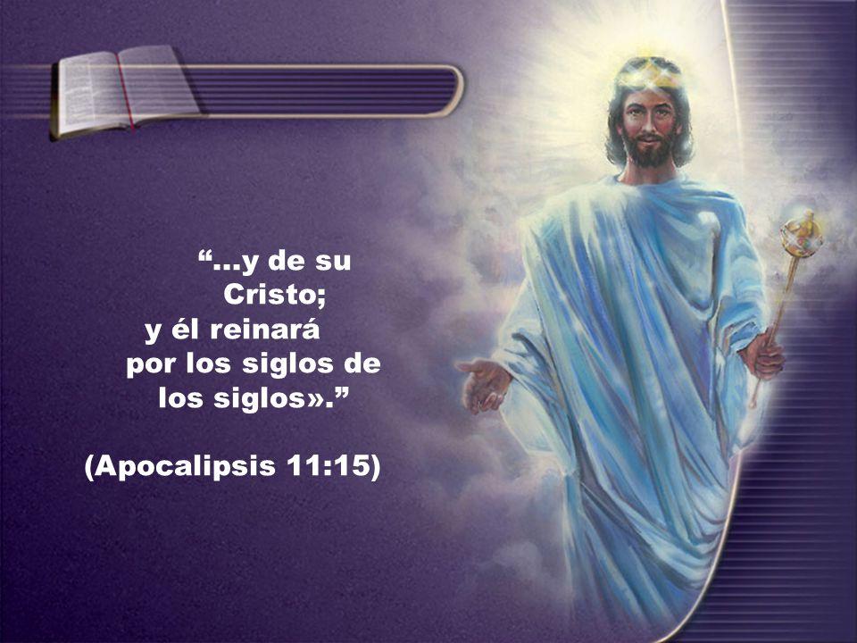 ...y de su Cristo; y él reinará por los siglos de los siglos». (Apocalipsis 11:15)