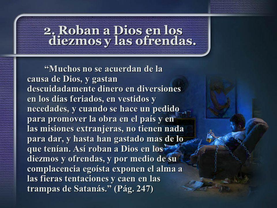 2. Roban a Dios en los diezmos y las ofrendas. Muchos no se acuerdan de la causa de Dios, y gastan descuidadamente dinero en diversiones en los días f