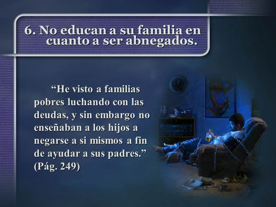 6. No educan a su familia en cuanto a ser abnegados. He visto a familias pobres luchando con las deudas, y sin embargo no enseñaban a los hijos a nega
