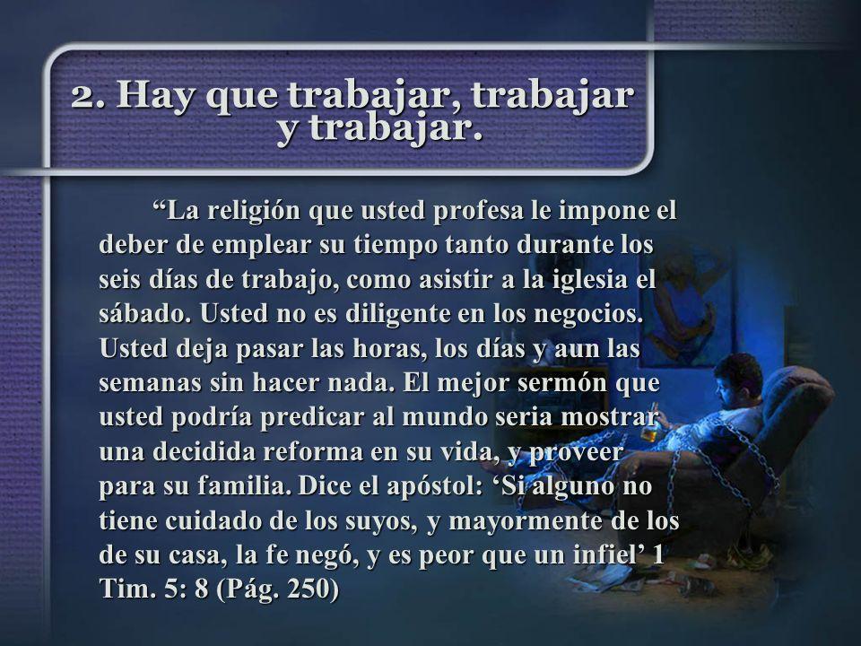 2. Hay que trabajar, trabajar y trabajar. La religión que usted profesa le impone el deber de emplear su tiempo tanto durante los seis días de trabajo