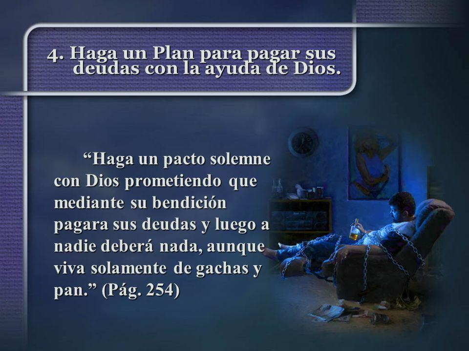 4. Haga un Plan para pagar sus deudas con la ayuda de Dios. Haga un pacto solemne con Dios prometiendo que mediante su bendición pagara sus deudas y l