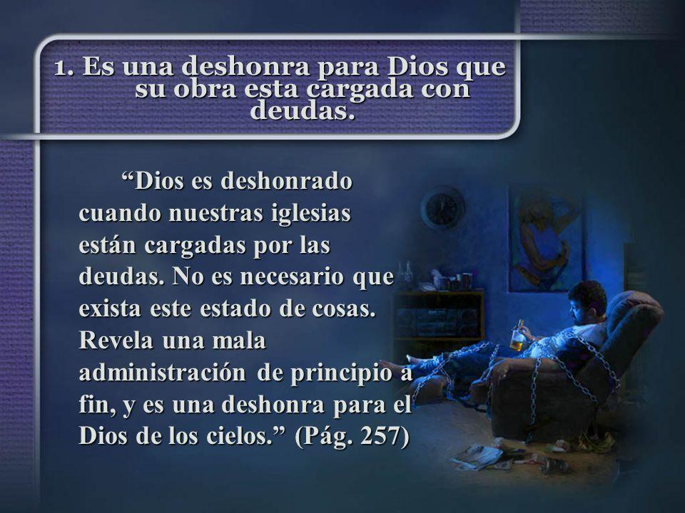 1. Es una deshonra para Dios que su obra esta cargada con deudas. Dios es deshonrado cuando nuestras iglesias están cargadas por las deudas. No es nec