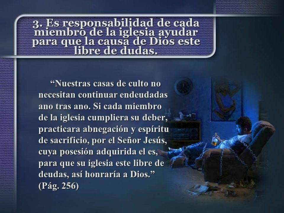 3. Es responsabilidad de cada miembro de la iglesia ayudar para que la causa de Dios este libre de dudas. Nuestras casas de culto no necesitan continu