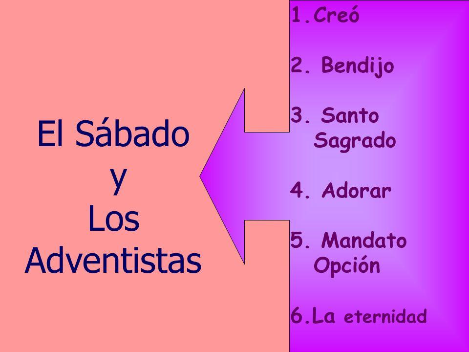 El Sábado y Los Adventistas 1.Creó 2. Bendijo 3. Santo Sagrado 4. Adorar 5. Mandato Opción 6.La eternidad