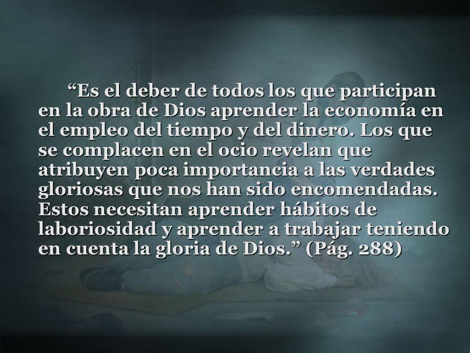 Es el deber de todos los que participan en la obra de Dios aprender la economía en el empleo del tiempo y del dinero. Los que se complacen en el ocio