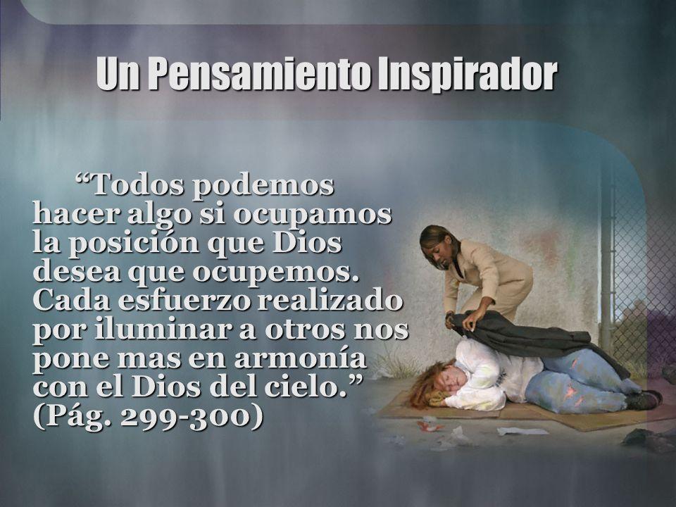 Un Pensamiento Inspirador Todos podemos hacer algo si ocupamos la posición que Dios desea que ocupemos. Cada esfuerzo realizado por iluminar a otros n