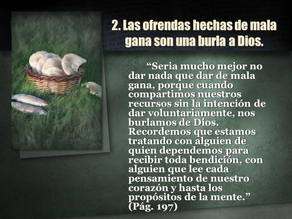 2. Las ofrendas hechas de mala gana son una burla a Dios. Seria mucho mejor no dar nada que dar de mala gana, porque cuando compartimos nuestros recur