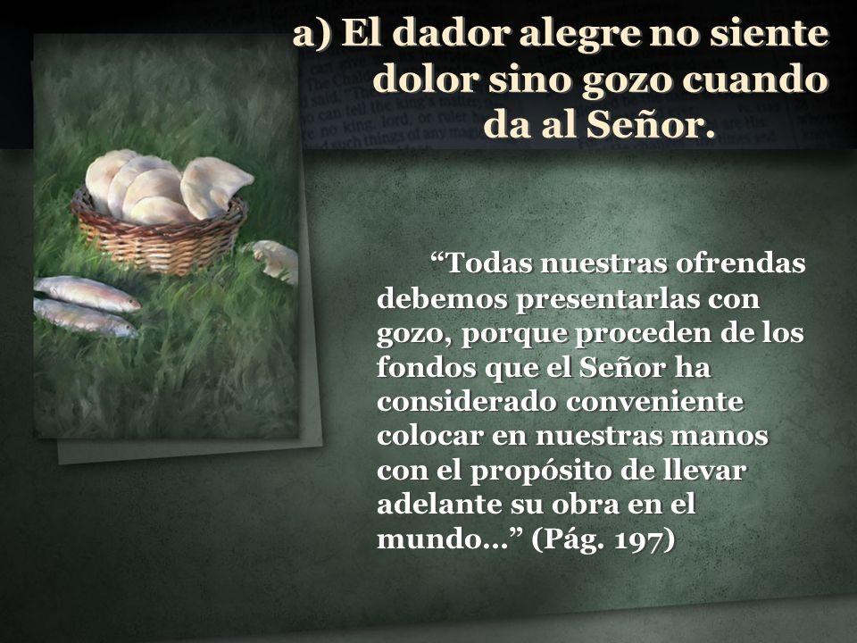 a) El dador alegre no siente dolor sino gozo cuando da al Señor. Todas nuestras ofrendas debemos presentarlas con gozo, porque proceden de los fondos