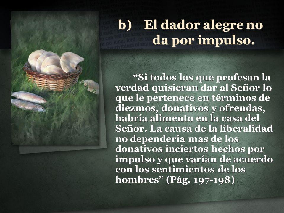 b)El dador alegre no da por impulso. Si todos los que profesan la verdad quisieran dar al Señor lo que le pertenece en términos de diezmos, donativos