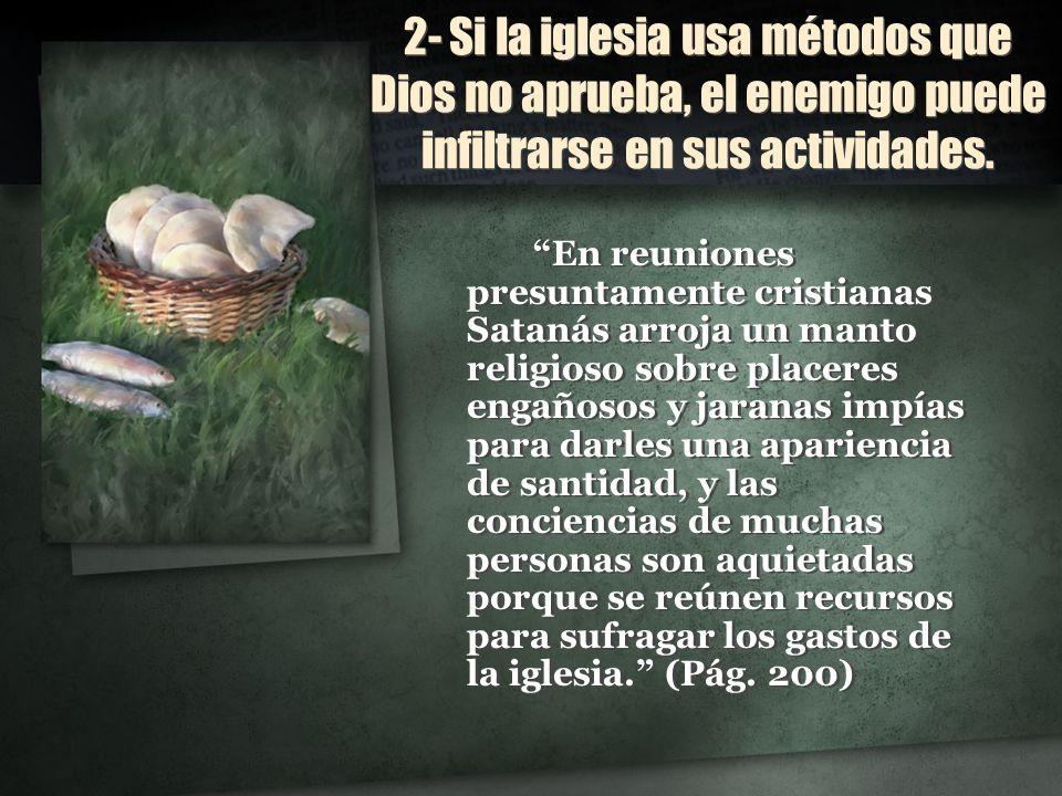 2- Si la iglesia usa métodos que Dios no aprueba, el enemigo puede infiltrarse en sus actividades. En reuniones presuntamente cristianas Satanás arroj