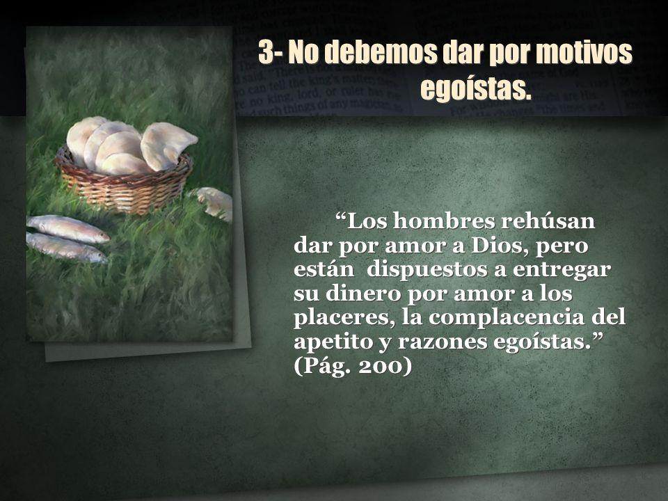3- No debemos dar por motivos egoístas. Los hombres rehúsan dar por amor a Dios, pero están dispuestos a entregar su dinero por amor a los placeres, l