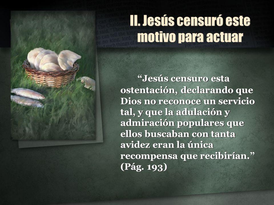 II. Jesús censuró este motivo para actuar Jesús censuro esta ostentación, declarando que Dios no reconoce un servicio tal, y que la adulación y admira