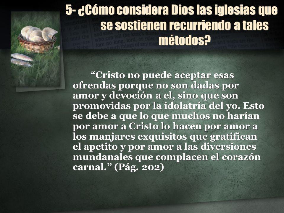 5- ¿Cómo considera Dios las iglesias que se sostienen recurriendo a tales métodos? Cristo no puede aceptar esas ofrendas porque no son dadas por amor