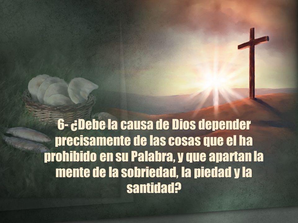 6- ¿Debe la causa de Dios depender precisamente de las cosas que el ha prohibido en su Palabra, y que apartan la mente de la sobriedad, la piedad y la
