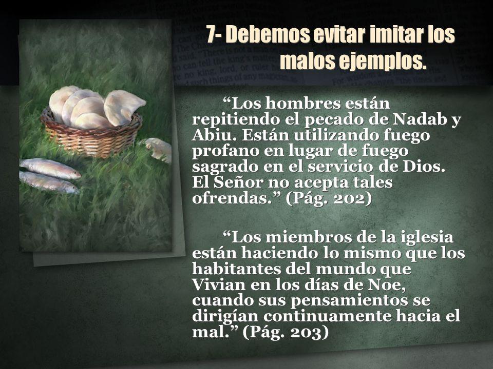 7- Debemos evitar imitar los malos ejemplos. 7- Debemos evitar imitar los malos ejemplos. Los hombres están repitiendo el pecado de Nadab y Abiu. Está