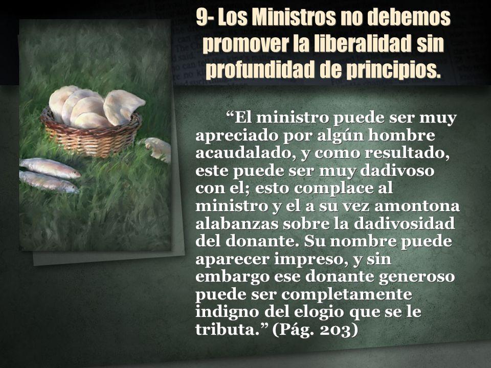 9- Los Ministros no debemos promover la liberalidad sin profundidad de principios. El ministro puede ser muy apreciado por algún hombre acaudalado, y